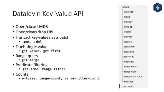 Datalevin Key-Value API • Open/close LMDB • Open/clear/drop DBI • Transact key-values as a batch • :put, :del • Fetch sing...