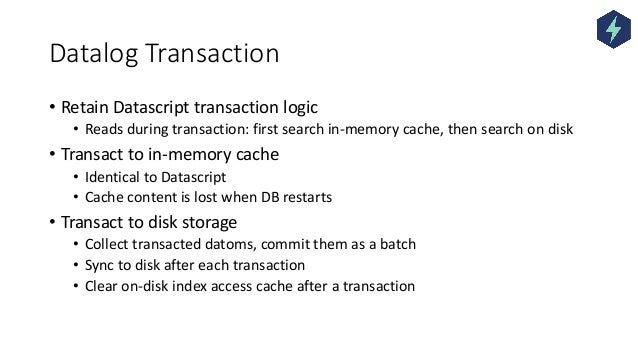 Datalog Transaction • Retain Datascript transaction logic • Reads during transaction: first search in-memory cache, then s...