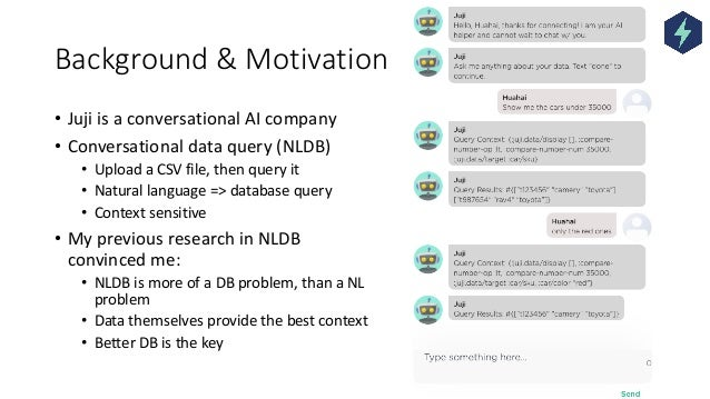 Background & Motivation • Juji is a conversational AI company • Conversational data query (NLDB) • Upload a CSV file, then...