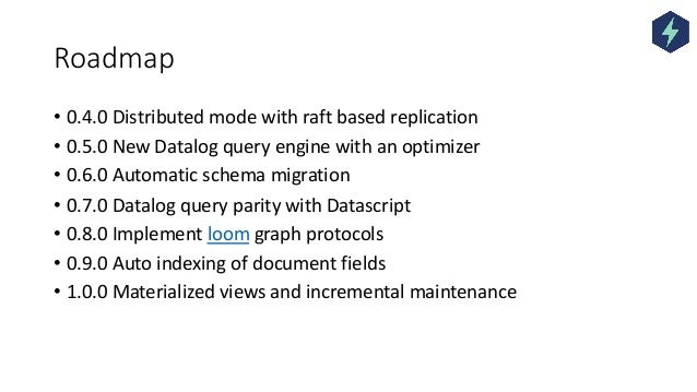 Roadmap • 0.4.0 Distributed mode with raft based replication • 0.5.0 New Datalog query engine with an optimizer • 0.6.0 Au...