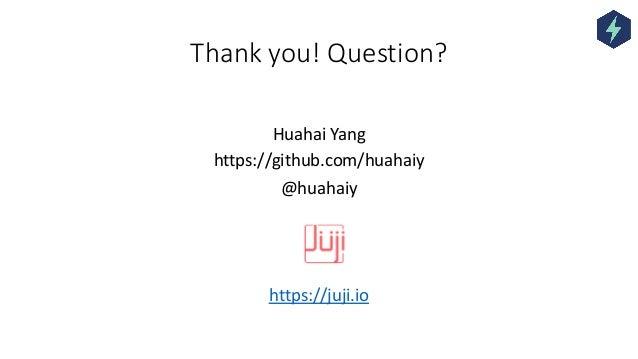 Thank you! Question? Huahai Yang https://github.com/huahaiy @huahaiy https://juji.io