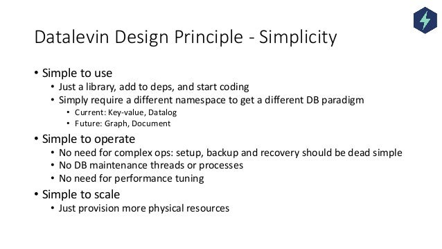 Datalevin Design Principle - Simplicity • Simple to use • Just a library, add to deps, and start coding • Simply require a...