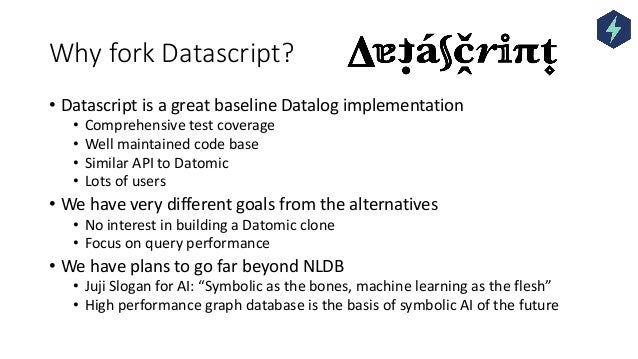 Why fork Datascript? • Datascript is a great baseline Datalog implementation • Comprehensive test coverage • Well maintain...