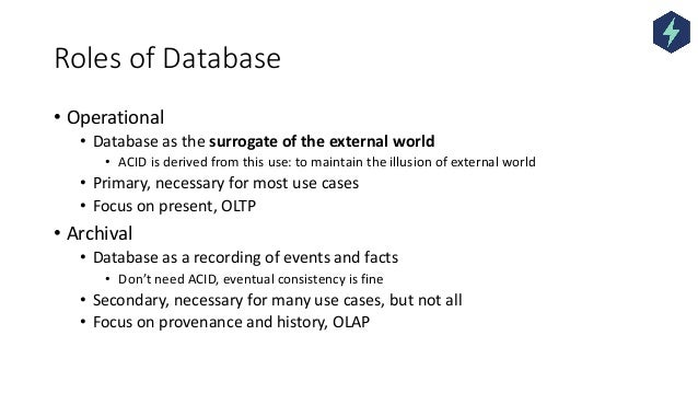 Roles of Database • Operational • Database as the surrogate of the external world • ACID is derived from this use: to main...
