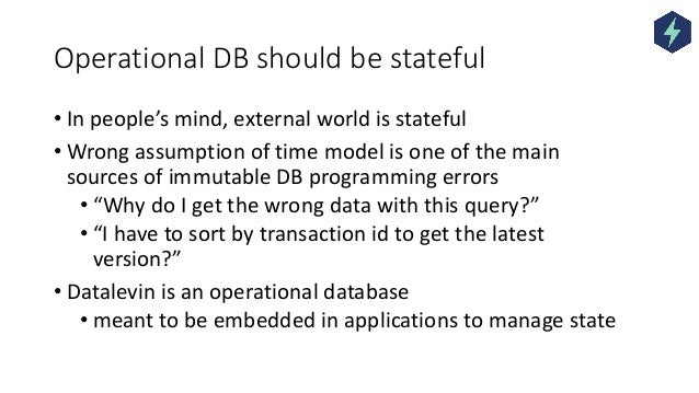 Operational DB should be stateful • In people's mind, external world is stateful • Wrong assumption of time model is one o...