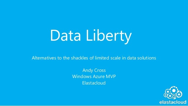 Alternatives to the shackles of limited scale in data solutions Andy Cross Windows Azure MVP Elastacloud