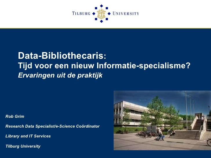 Data-Bibliothecaris :  Tijd voor een nieuw Informatie-specialisme?  Ervaringen uit de praktijk   Rob Grim Research Data Sp...