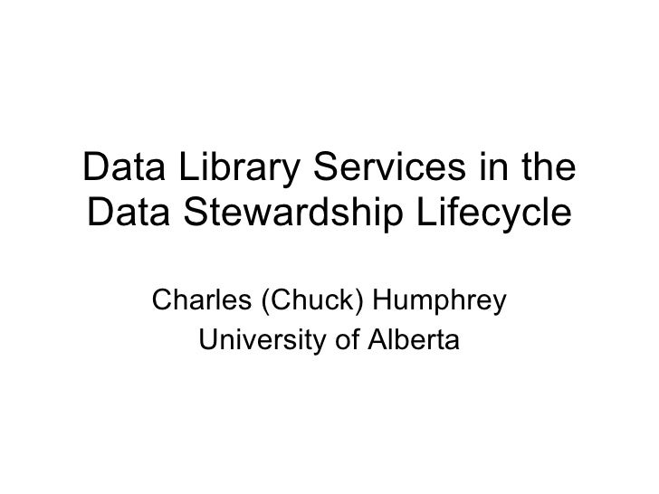 Data Library Services in the Data Stewardship Lifecycle Charles (Chuck) Humphrey University of Alberta