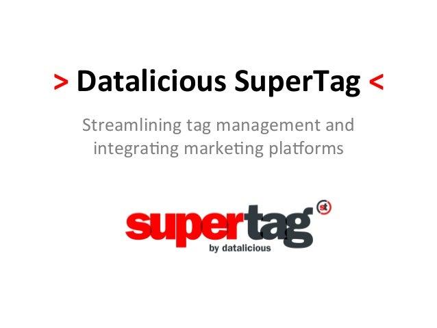 > Datalicious SuperTag < Streamlining tag management and integra-ng marke-ng pla0orms