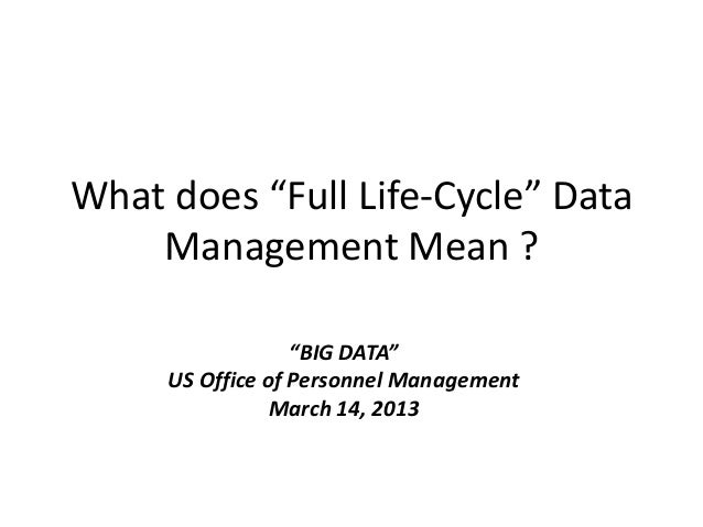 "What does ""Full Life-Cycle"" DataManagement Mean ?""BIG DATA""US Office of Personnel ManagementMarch 14, 2013"