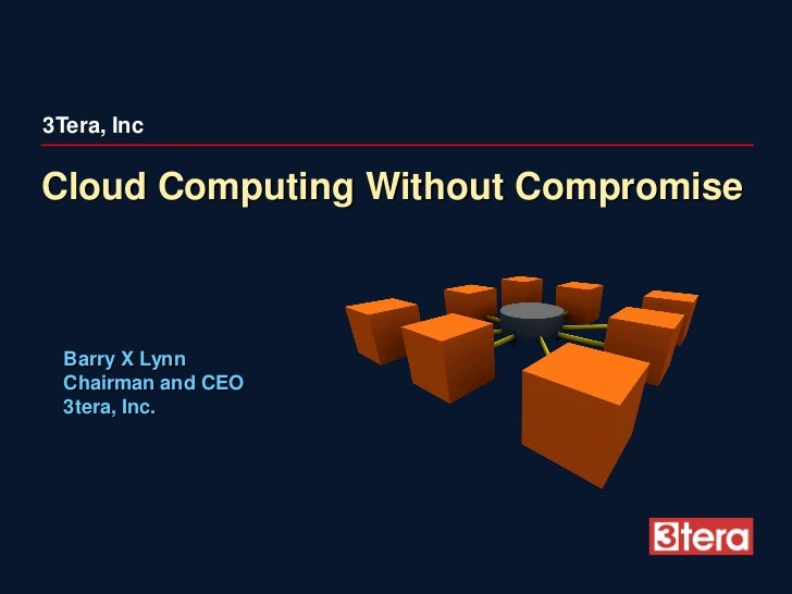 3Tera, Inc  Cloud Computing Without Compromise      Barry X Lynn   Chairman and CEO   3tera, Inc.