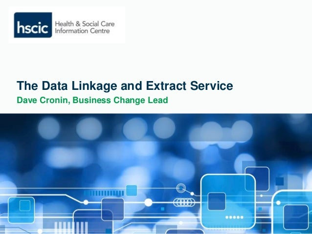 The Data Linkage and Extract Service  Dave Cronin, Business Change Lead
