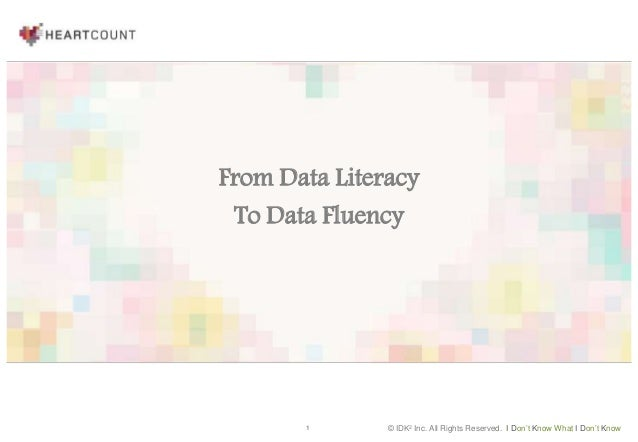 1 © IDK2 Inc. All Rights Reserved. I Don't Know What I Don't Know From Data Literacy To Data Fluency