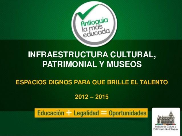 INFRAESTRUCTURA CULTURAL, PATRIMONIAL Y MUSEOS ESPACIOS DIGNOS PARA QUE BRILLE EL TALENTO 2012 – 2015