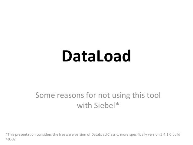 DataLoad                  Some reasons for not using this tool                            with Siebel**This presentation c...