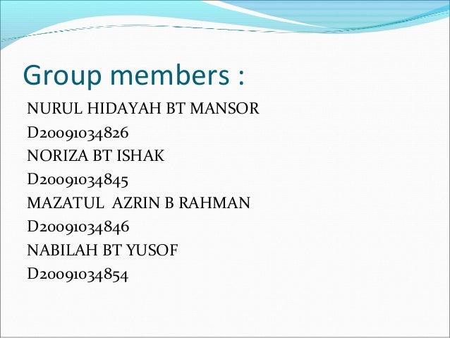Group members : NURUL HIDAYAH BT MANSOR D20091034826 NORIZA BT ISHAK D20091034845 MAZATUL AZRIN B RAHMAN D20091034846 NABI...