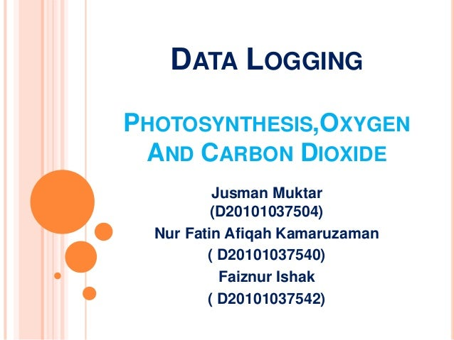 DATA LOGGINGPHOTOSYNTHESIS,OXYGEN AND CARBON DIOXIDE          Jusman Muktar          (D20101037504)  Nur Fatin Afiqah Kama...