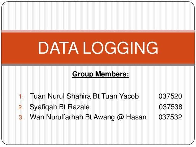 DATA LOGGING                 Group Members:1.   Tuan Nurul Shahira Bt Tuan Yacob   0375202. Syafiqah Bt Razale            ...
