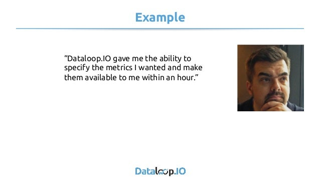 """Example """"Dataloop.IO gave me the ability to specify the metrics I wanted and make them available to me within an hour."""""""