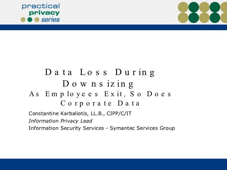 Data Loss During Downsizing  As Employees Exit, So Does Corporate Data Constantine Karbaliotis, LL.B., CIPP/C/IT  Informat...