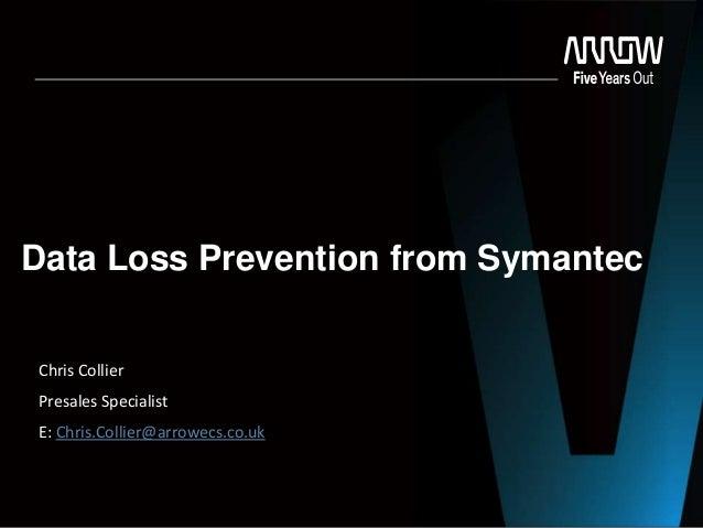 Data Loss Prevention from Symantec Chris Collier Presales Specialist E: Chris.Collier@arrowecs.co.uk