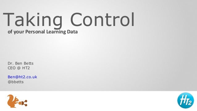 Taking Control of your Personal Learning Data  Dr. Ben Betts CEO @ HT2 Ben@ht2.co.uk @bbetts
