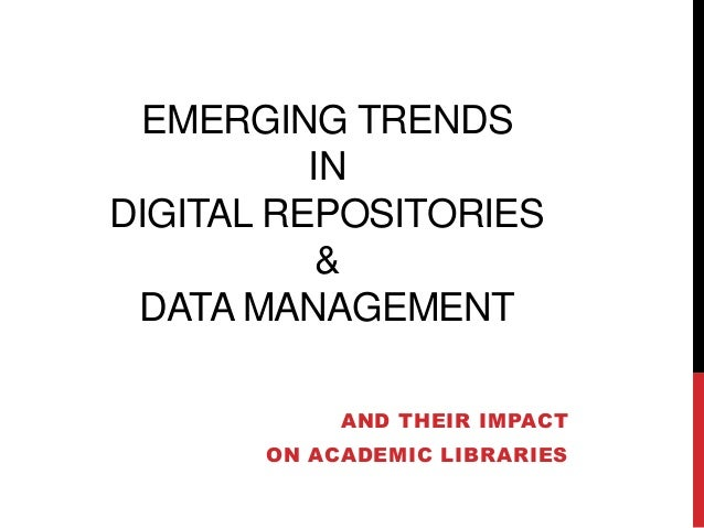 EMERGING TRENDS IN DIGITAL REPOSITORIES & DATA MANAGEMENT AND THEIR IMPACT ON ACADEMIC LIBRARIES