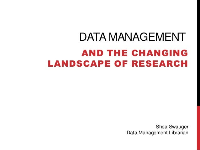 DATA MANAGEMENT AND THE CHANGING LANDSCAPE OF RESEARCH  Shea Swauger Data Management Librarian
