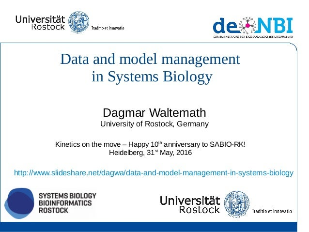 Data and model management in Systems Biology Dagmar Waltemath University of Rostock, Germany Kinetics on the move – Happy ...