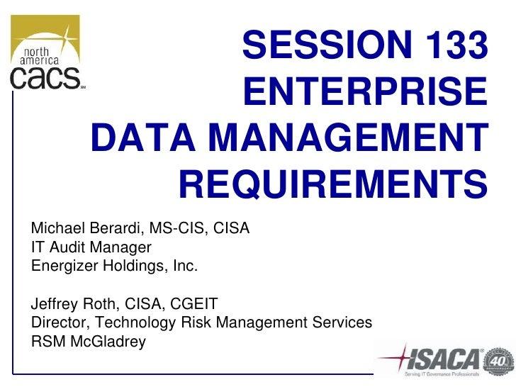 SESSION 133              ENTERPRISE        DATA MANAGEMENT           REQUIREMENTS Michael Berardi, MS-CIS, CISA IT Audit M...