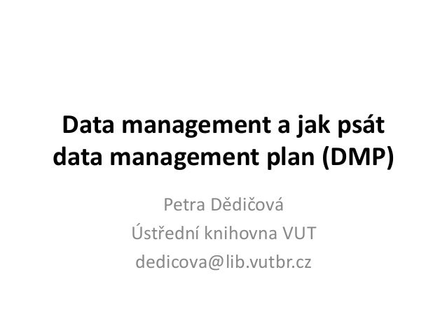 Data management a jak psát  data management plan (DMP)  Petra Dědičová  Ústřední knihovna VUT  dedicova@lib.vutbr.cz
