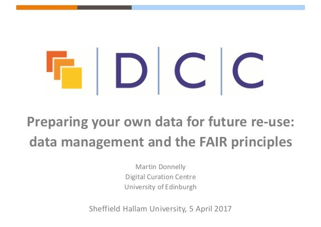 Preparing	your	own	data	for	future	re-use:	 data	management	and	the	FAIR	principles Martin	Donnelly Digital	Curation	Centr...