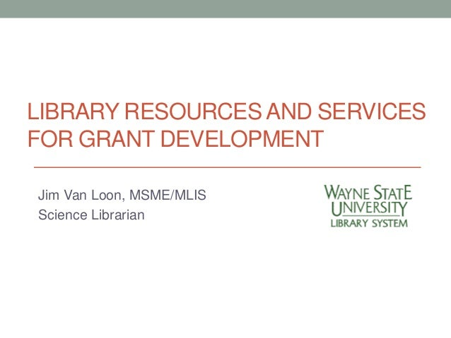 LIBRARY RESOURCES AND SERVICES  FOR GRANT DEVELOPMENT  Jim Van Loon, MSME/MLIS  Science Librarian