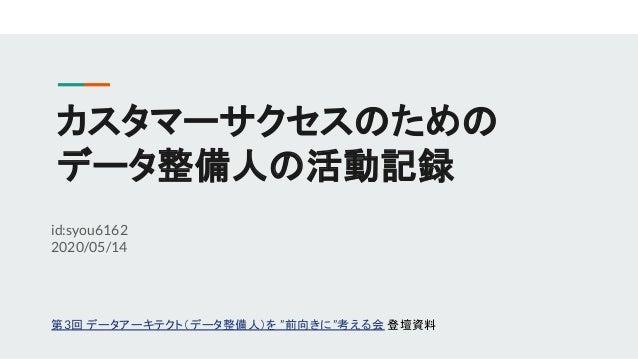 """カスタマーサクセスのための データ整備人の活動記録 id:syou6162 2020/05/14 第3回 データアーキテクト(データ整備人)を """"前向きに""""考える会 登壇資料"""