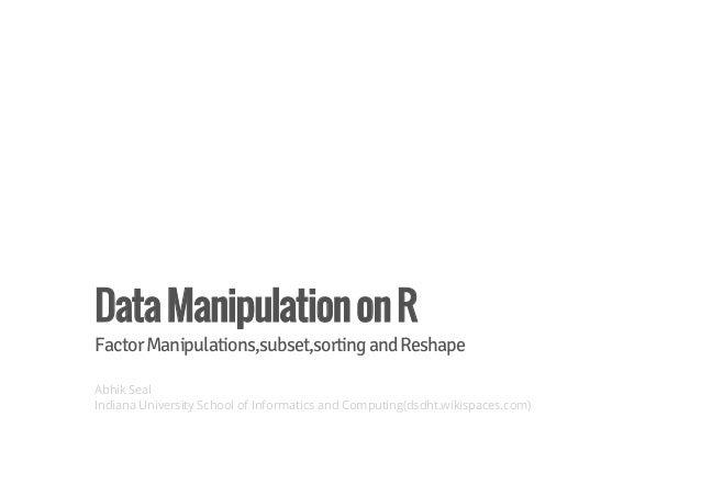 Data Manipulation on R  Factor Manipulations,subset,sorting and Reshape  Abhik Seal  Indiana University School of Informat...