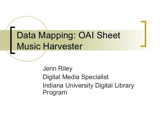 Data Mapping: OAI Sheet Music Harvester Jenn Riley Digital Media Specialist Indiana University Digital Library Program