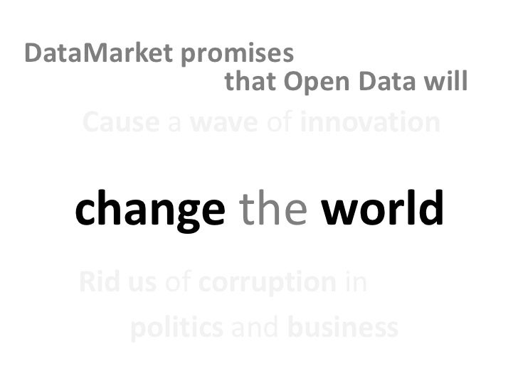 DataMarket promises              that Open Data will    Cause a wave of innovation   change the world    Rid us of corrupt...