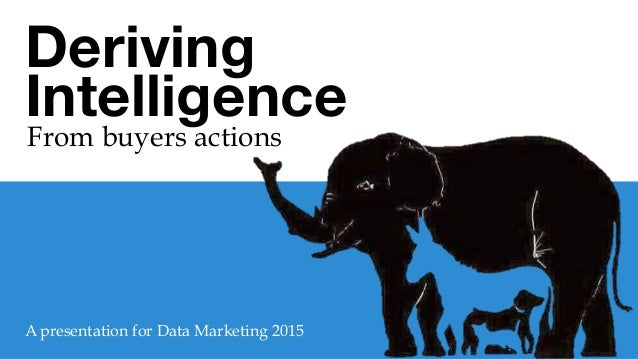 Deriving Intelligence  From buyers actions	    A presentation for Data Marketing 2015