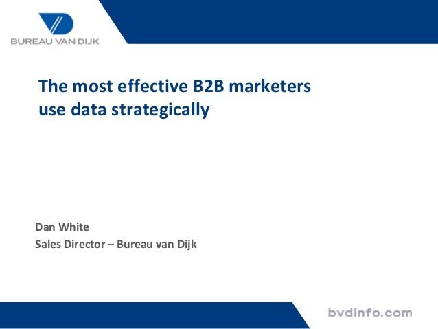 The most effective B2B marketers use data strategically Dan White Sales Director – Bureau van Dijk