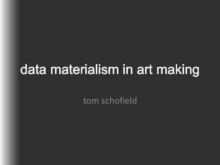 data materialism in art making<br />tom schofield<br />