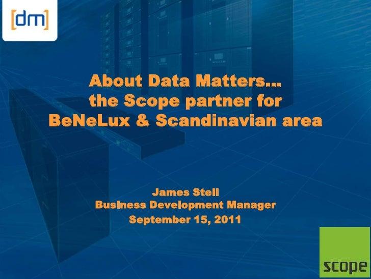 About Data Matters…   the Scope partner forBeNeLux & Scandinavian area             James Stell    Business Development Man...