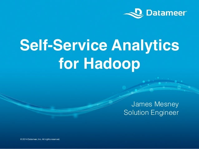 © 2014 Datameer, Inc. All rights reserved. Self-Service Analytics for Hadoop ! James Mesney Solution Engineer