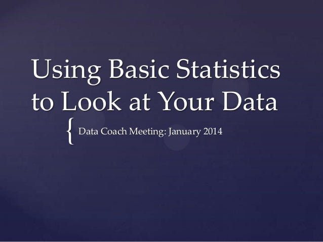 Using Basic Statistics to Look at Your Data  {  Data Coach Meeting: January 2014