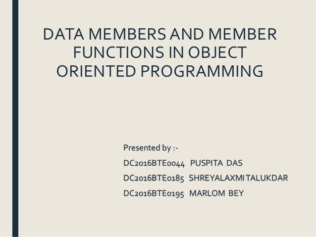DATA MEMBERS AND MEMBER FUNCTIONS IN OBJECT ORIENTED PROGRAMMING Presented by :- DC2016BTE0044 PUSPITA DAS DC2016BTE0185 S...