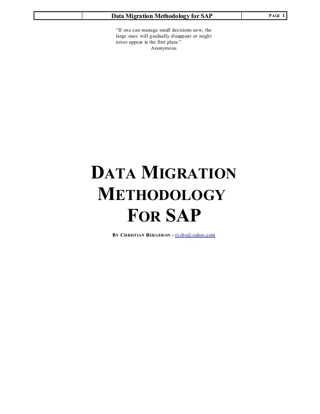 """Data Migration Methodology for SAP PAGE 1 DATA MIGRATION METHODOLOGY FOR SAP BY CHRISTIAN BERGERON - cvcby@yahoo.com """"If o..."""