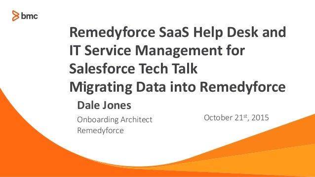 — Onboarding Architect Remedyforce October 21st, 2015 Dale Jones Remedyforce SaaS Help Desk and IT Service Management for ...