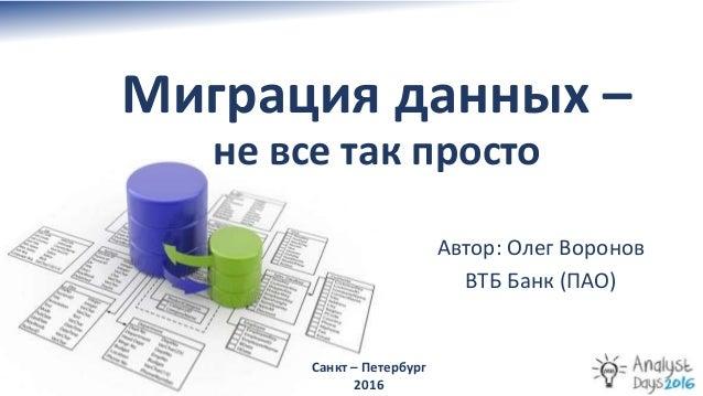Миграция данных – не все так просто Санкт – Петербург 2016 Автор: Олег Воронов ВТБ Банк (ПАО)