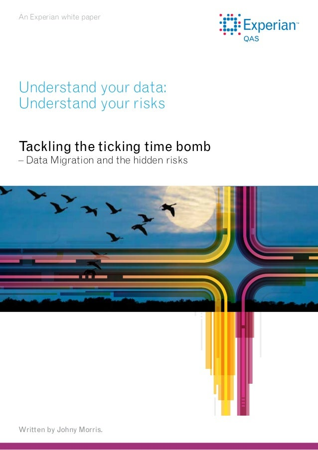 An Experian white paper  Understand your data: Understand your risks Tackling the ticking time bomb – Data Migration and t...