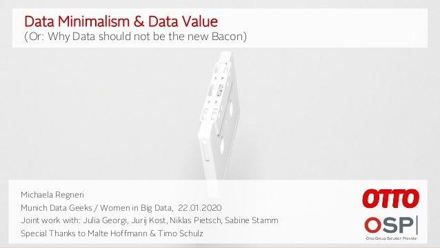 1 Data Minimalism & Data Value (Why Data shouldn't be the new Bacon) Michaela Regneri Munich Datageeks, January 2020 Data ...