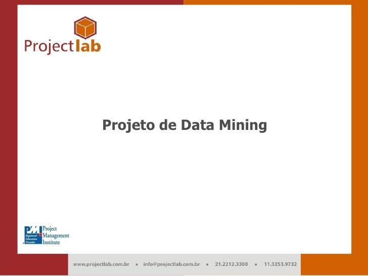 Projeto de Data Mining     Projeto de Data Mining                        1 info@projectlab.com.br     Melhores Práticas em...